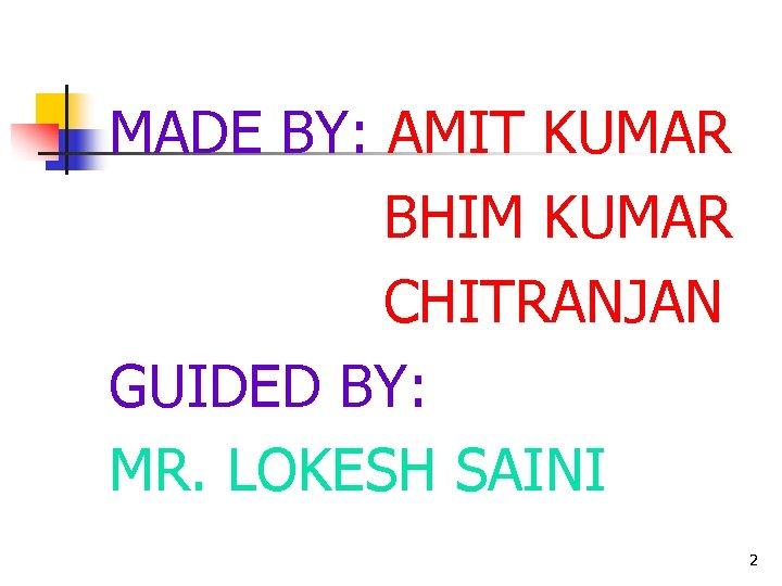 MADE BY: AMIT KUMAR BHIM KUMAR CHITRANJAN GUIDED BY: MR. LOKESH SAINI 2