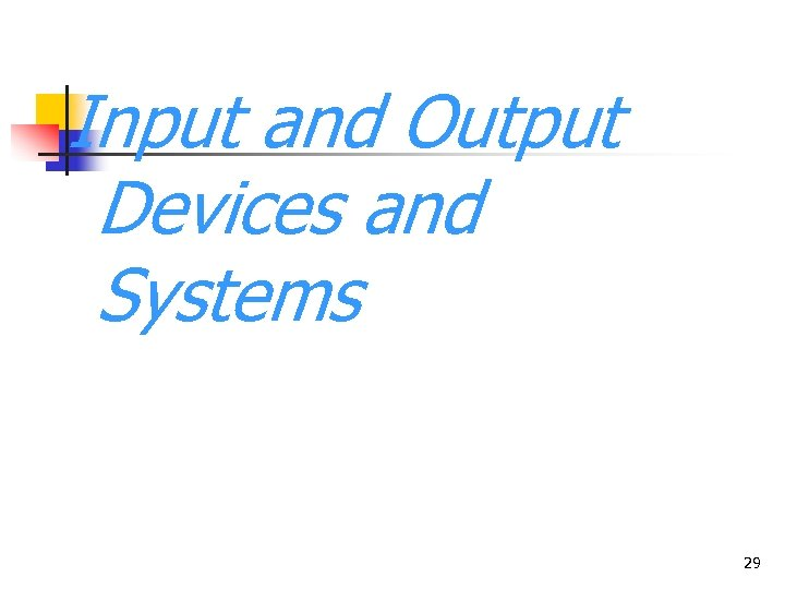 Input and Output Devices and Systems 29
