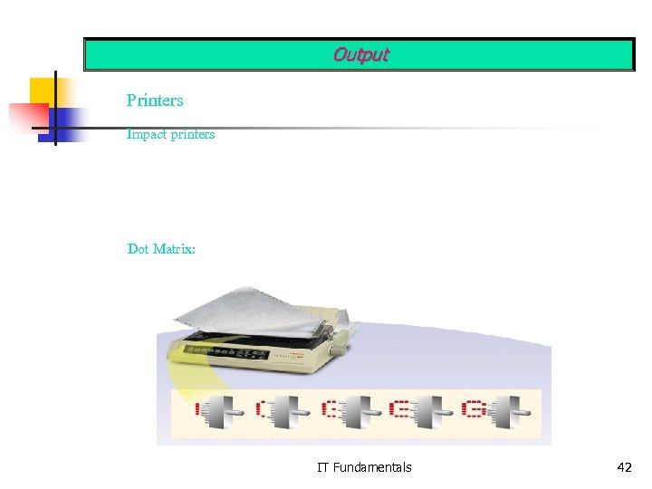Output Printers Impact printers Dot Matrix: IT Fundamentals 42
