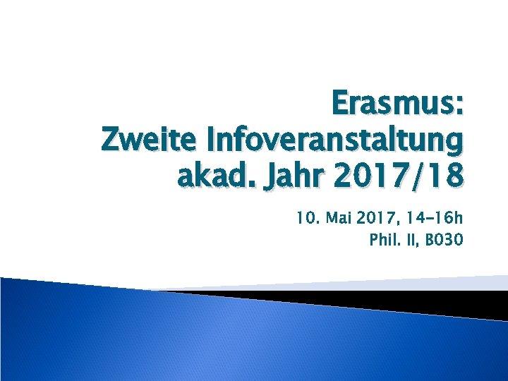 Erasmus: Zweite Infoveranstaltung akad. Jahr 2017/18 10. Mai 2017, 14 -16 h Phil. II,
