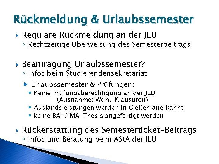 Rückmeldung & Urlaubssemester Reguläre Rückmeldung an der JLU ◦ Rechtzeitige Überweisung des Semesterbeitrags! Beantragung