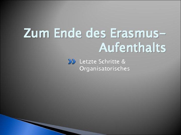 Zum Ende des Erasmus. Aufenthalts Letzte Schritte & Organisatorisches