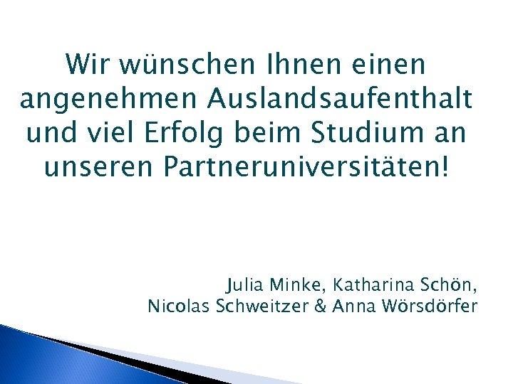 Wir wünschen Ihnen einen angenehmen Auslandsaufenthalt und viel Erfolg beim Studium an unseren Partneruniversitäten!