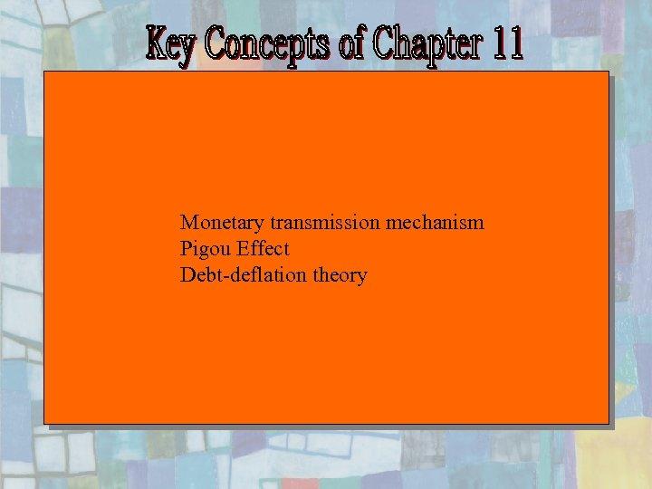 Monetary transmission mechanism Pigou Effect Debt-deflation theory Chapter Eleven 27