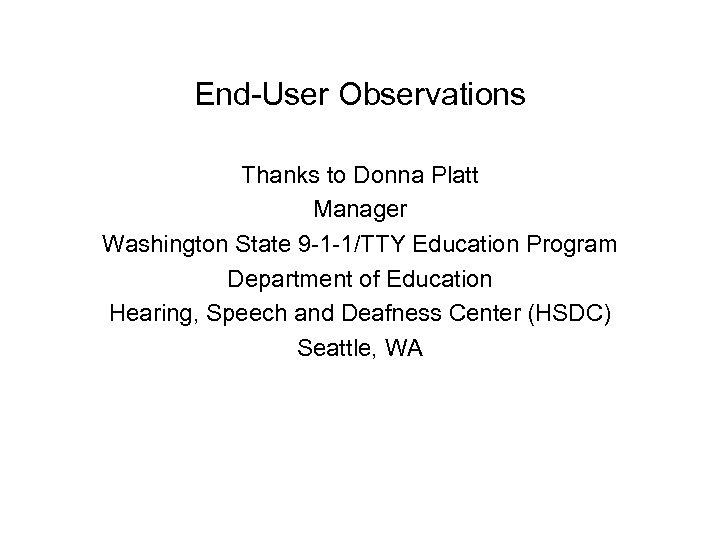 End-User Observations Thanks to Donna Platt Manager Washington State 9 -1 -1/TTY Education Program
