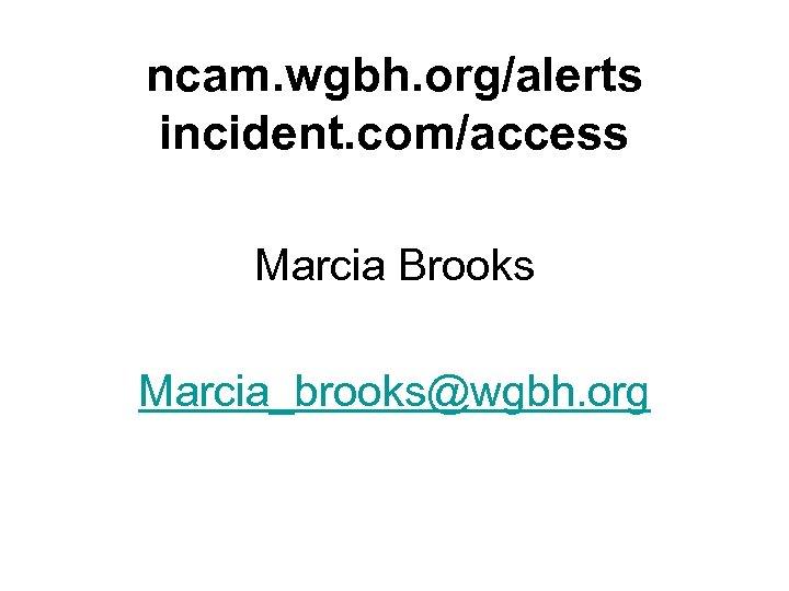 ncam. wgbh. org/alerts incident. com/access Marcia Brooks Marcia_brooks@wgbh. org