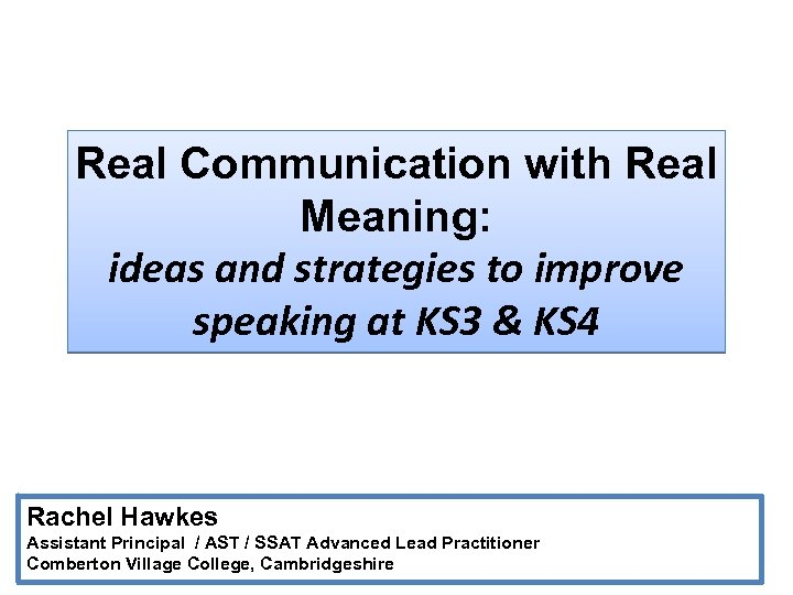 Real Communication with Real Meaning: ideas and strategies to improve speaking at KS 3