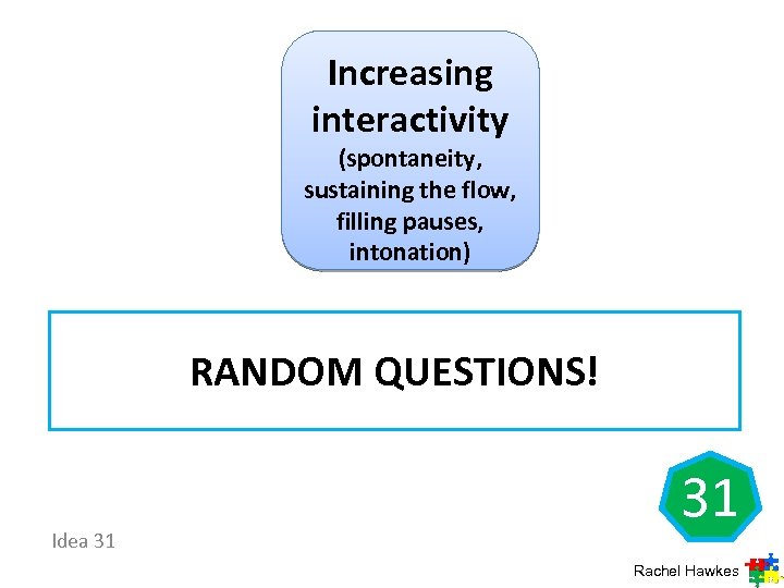 Increasing interactivity (spontaneity, sustaining the flow, filling pauses, intonation) RANDOM QUESTIONS! Idea 31 31