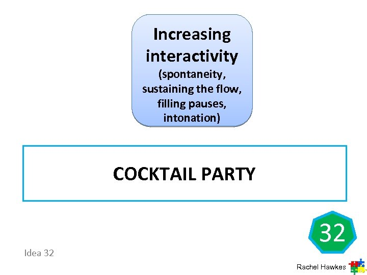 Increasing interactivity (spontaneity, sustaining the flow, filling pauses, intonation) COCKTAIL PARTY Idea 32 32