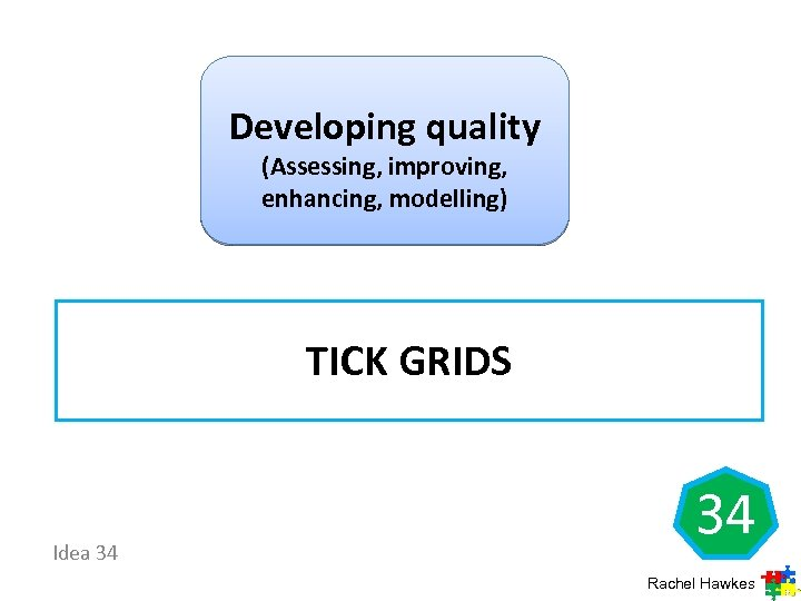 Developing quality (Assessing, improving, enhancing, modelling) TICK GRIDS Idea 34 34 Rachel Hawkes