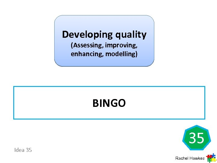 Developing quality (Assessing, improving, enhancing, modelling) BINGO Idea 35 35 Rachel Hawkes