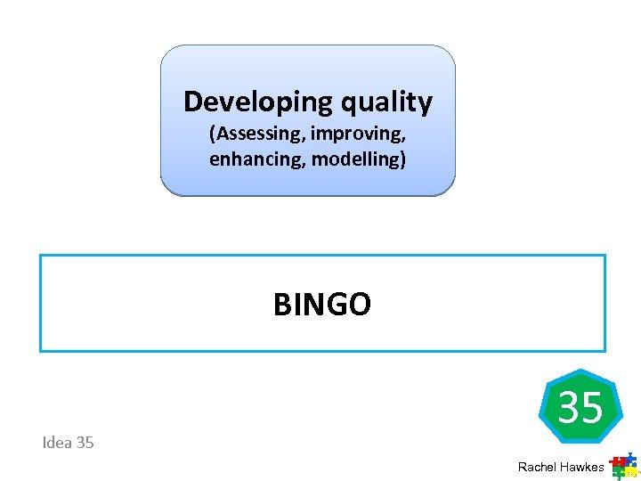 Developing quality (Assessing, improving, enhancing, modelling) BINGO Idea 35 35 Rachel Hawkes