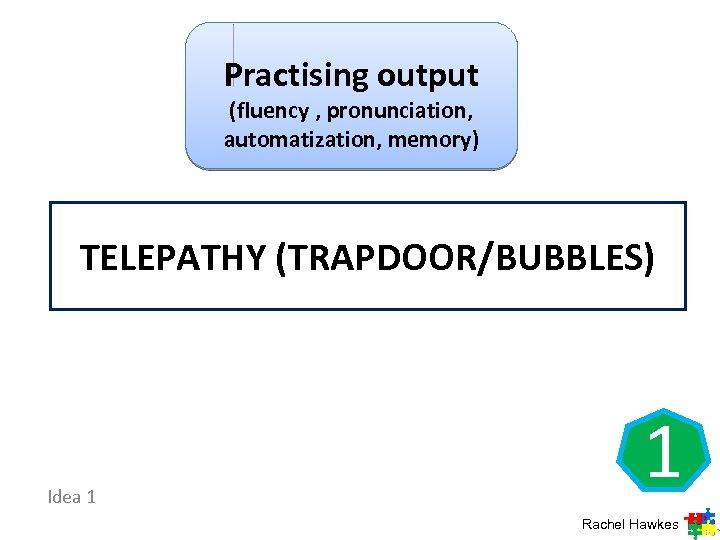 Practising output (fluency , pronunciation, automatization, memory) TELEPATHY (TRAPDOOR/BUBBLES) Idea 1 1 Rachel Hawkes