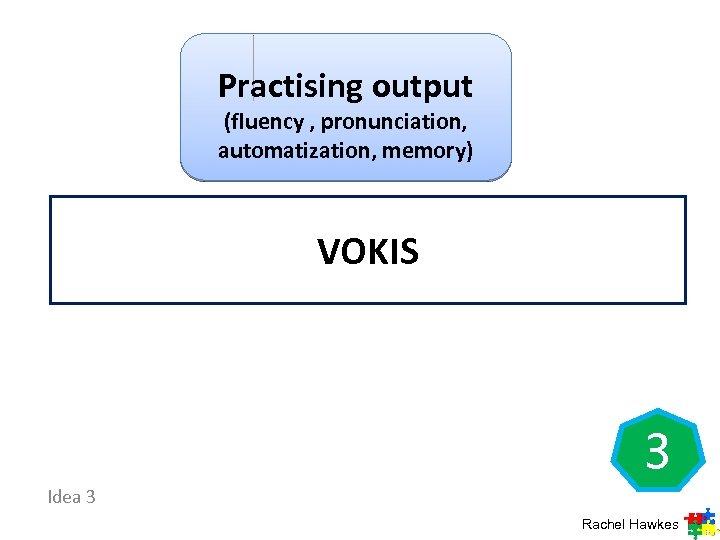 Practising output (fluency , pronunciation, automatization, memory) VOKIS 3 Idea 3 Rachel Hawkes