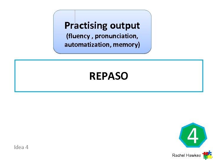 Practising output (fluency , pronunciation, automatization, memory) REPASO Idea 4 4 Rachel Hawkes