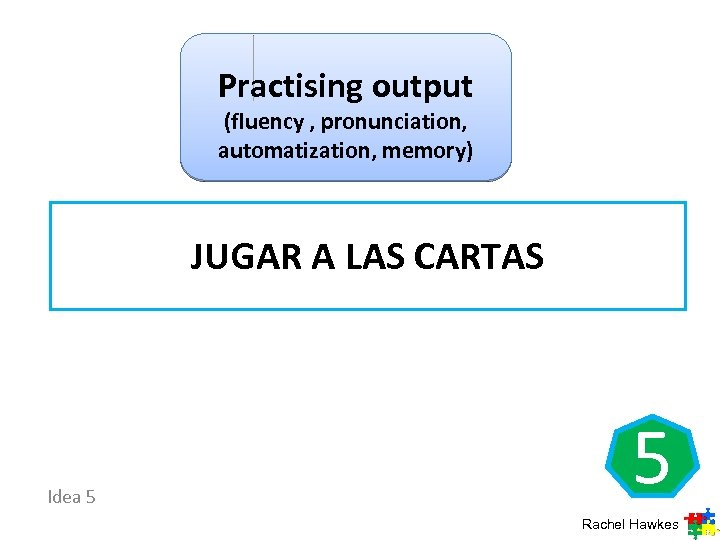 Practising output (fluency , pronunciation, automatization, memory) JUGAR A LAS CARTAS Idea 5 5