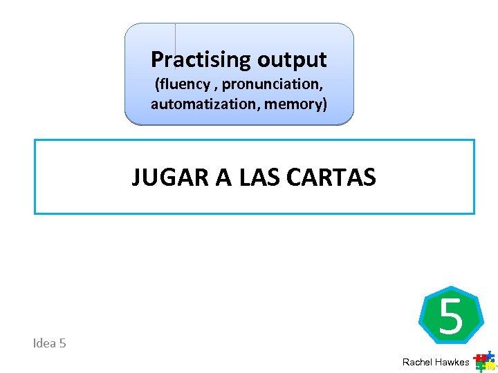 Practising output (fluency , pronunciation, automatization, memory) JUGAR A LAS CARTAS Idea 5 5