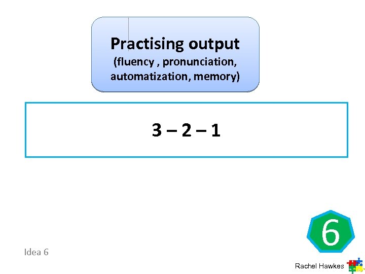 Practising output (fluency , pronunciation, automatization, memory) 3 – 2 – 1 Idea 6