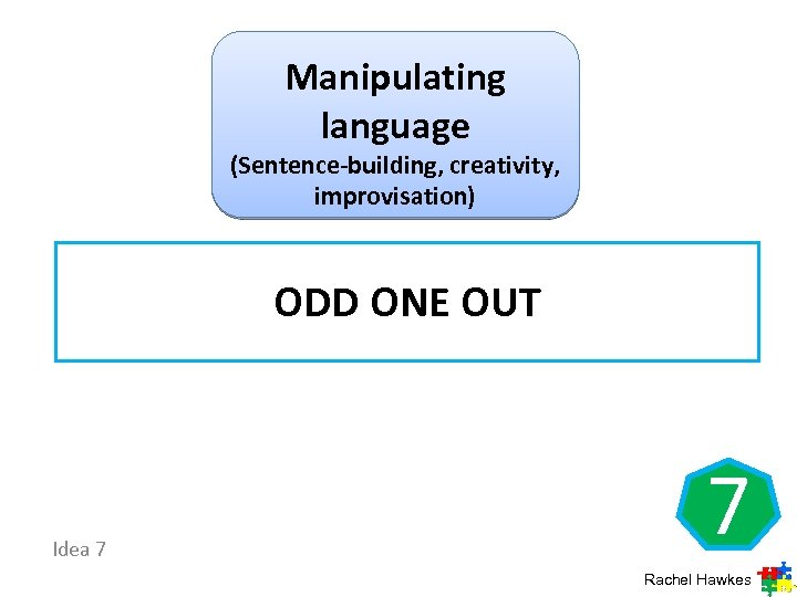 Manipulating language (Sentence-building, creativity, improvisation) ODD ONE OUT Idea 7 7 Rachel Hawkes