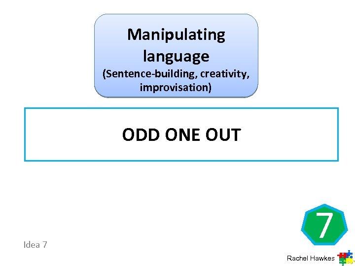 Manipulating language (Sentence-building, creativity, improvisation) ODD ONE OUT Idea 7 7 Rachel Hawkes