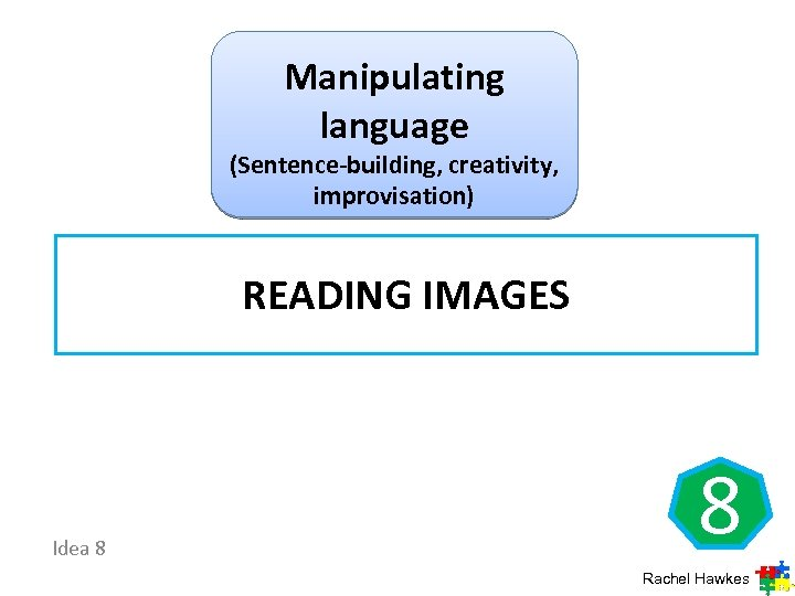 Manipulating language (Sentence-building, creativity, improvisation) READING IMAGES Idea 8 8 Rachel Hawkes