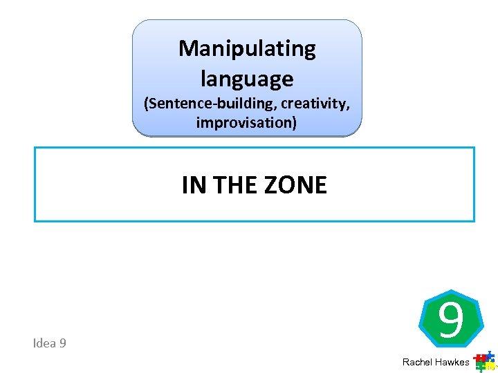 Manipulating language (Sentence-building, creativity, improvisation) IN THE ZONE Idea 9 9 Rachel Hawkes