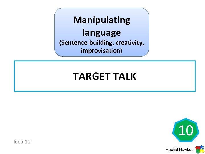 Manipulating language (Sentence-building, creativity, improvisation) TARGET TALK Idea 10 10 Rachel Hawkes