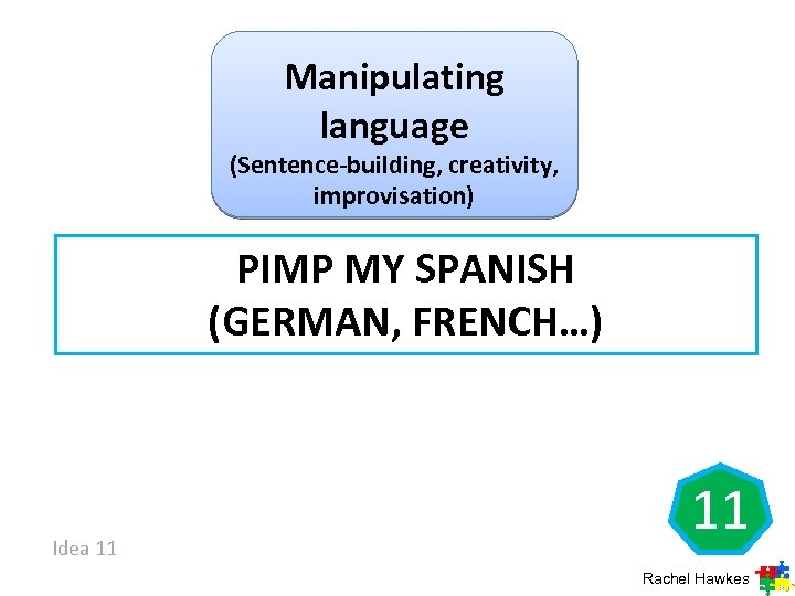 Manipulating language (Sentence-building, creativity, improvisation) PIMP MY SPANISH (GERMAN, FRENCH…) Idea 11 11 Rachel