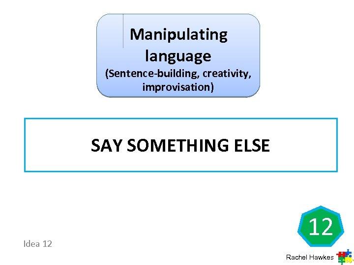Manipulating language (Sentence-building, creativity, improvisation) SAY SOMETHING ELSE Idea 12 12 Rachel Hawkes
