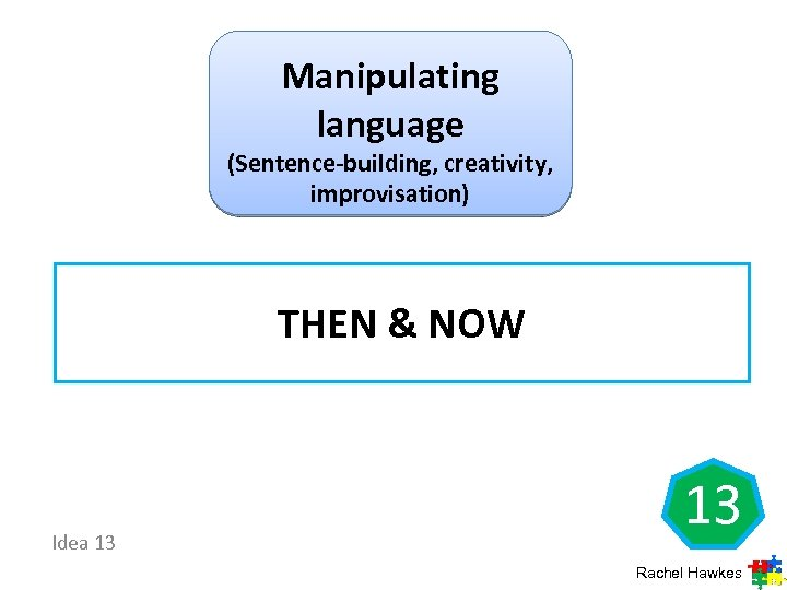 Manipulating language (Sentence-building, creativity, improvisation) THEN & NOW Idea 13 13 Rachel Hawkes