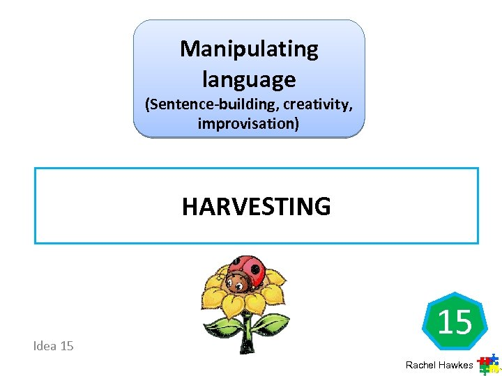 Manipulating language (Sentence-building, creativity, improvisation) HARVESTING Idea 15 15 Rachel Hawkes