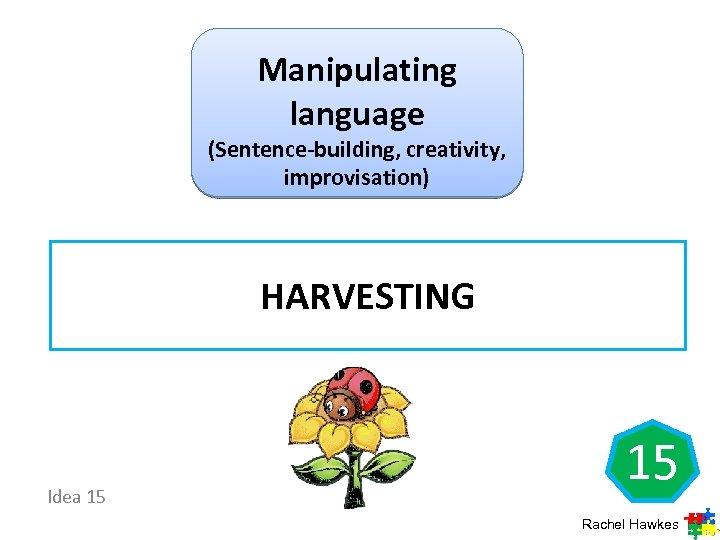 Manipulating language (Sentence-building, creativity, improvisation) HARVESTING Idea 15 15 Rachel Hawkes