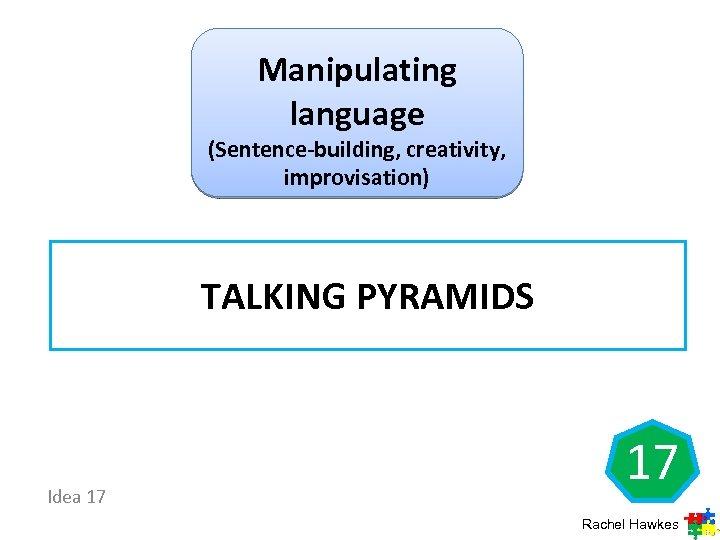 Manipulating language (Sentence-building, creativity, improvisation) TALKING PYRAMIDS Idea 17 17 Rachel Hawkes
