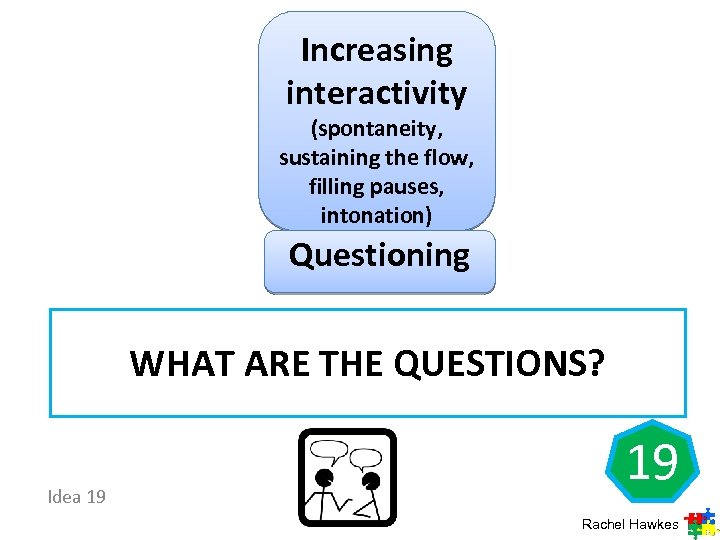 Increasing interactivity (spontaneity, sustaining the flow, filling pauses, intonation) Questioning WHAT ARE THE QUESTIONS?