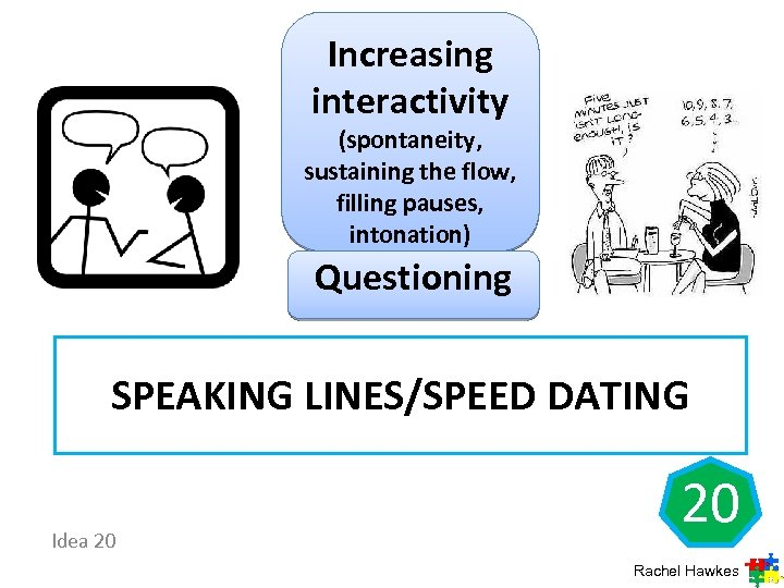 Increasing interactivity (spontaneity, sustaining the flow, filling pauses, intonation) Questioning SPEAKING LINES/SPEED DATING Idea