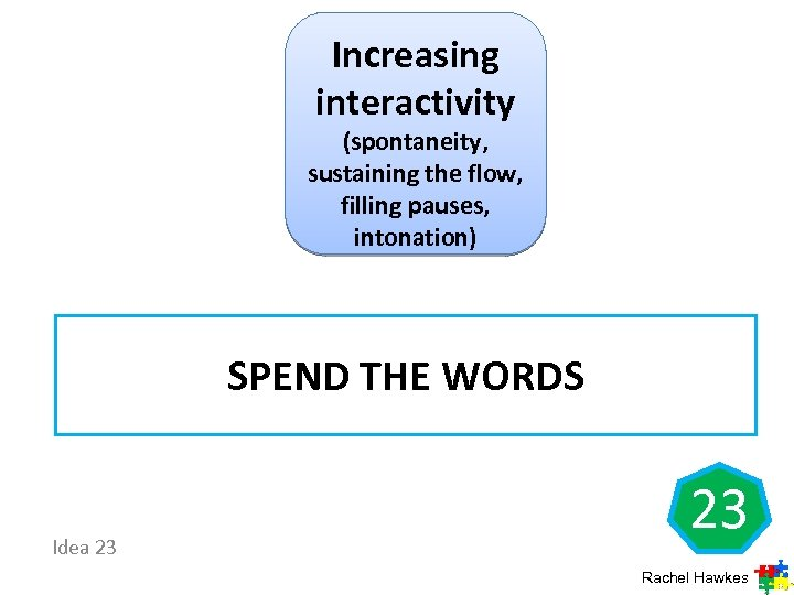 Increasing interactivity (spontaneity, sustaining the flow, filling pauses, intonation) SPEND THE WORDS Idea 23