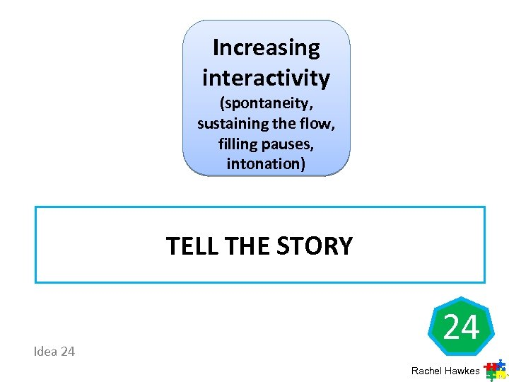 Increasing interactivity (spontaneity, sustaining the flow, filling pauses, intonation) TELL THE STORY Idea 24