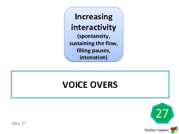 Increasing interactivity (spontaneity, sustaining the flow, filling pauses, intonation) VOICE OVERS Idea 27 27