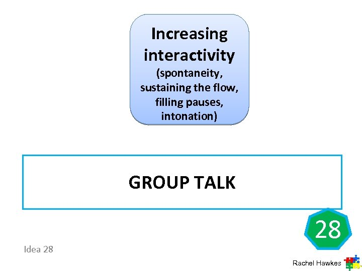 Increasing interactivity (spontaneity, sustaining the flow, filling pauses, intonation) GROUP TALK Idea 28 28