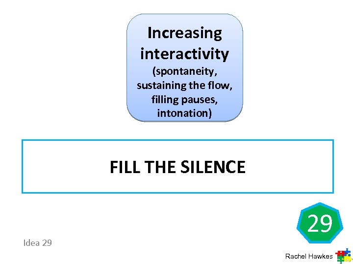 Increasing interactivity (spontaneity, sustaining the flow, filling pauses, intonation) FILL THE SILENCE Idea 29