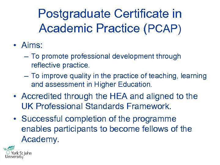 Postgraduate Certificate in Academic Practice (PCAP) • Aims: – To promote professional development through