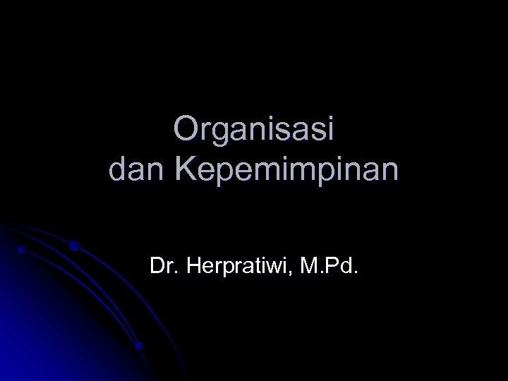 Organisasi dan Kepemimpinan Dr. Herpratiwi, M. Pd.