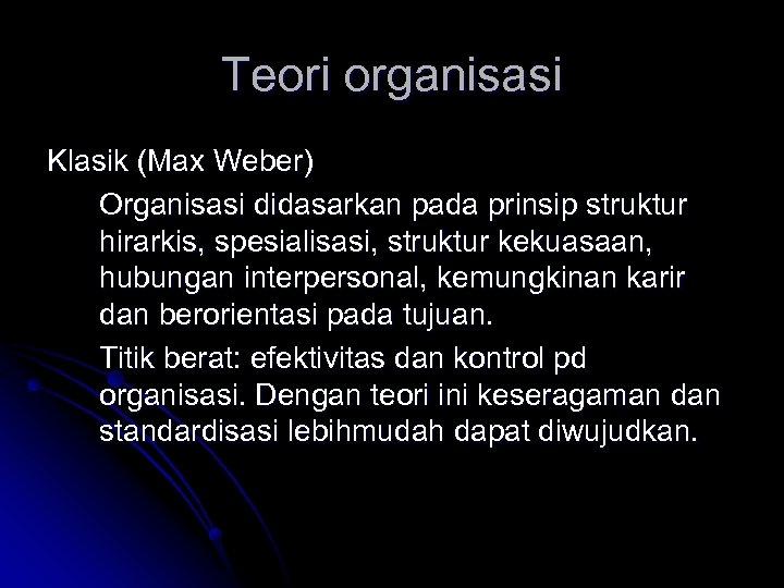Teori organisasi Klasik (Max Weber) Organisasi didasarkan pada prinsip struktur hirarkis, spesialisasi, struktur kekuasaan,
