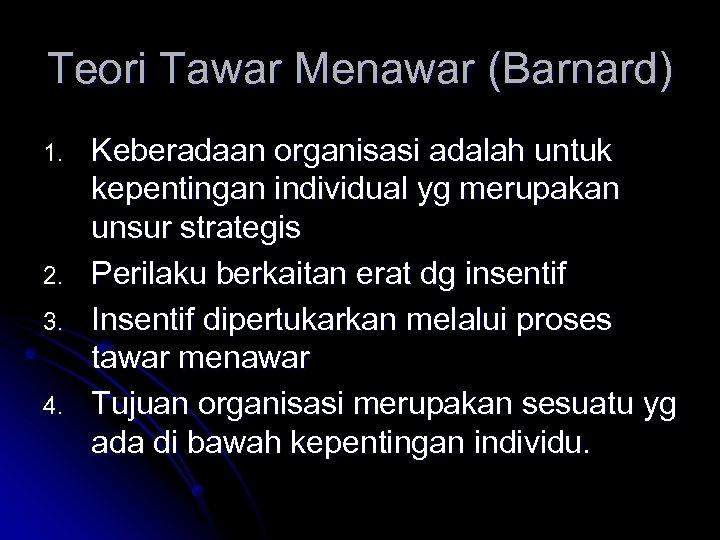 Teori Tawar Menawar (Barnard) 1. 2. 3. 4. Keberadaan organisasi adalah untuk kepentingan individual