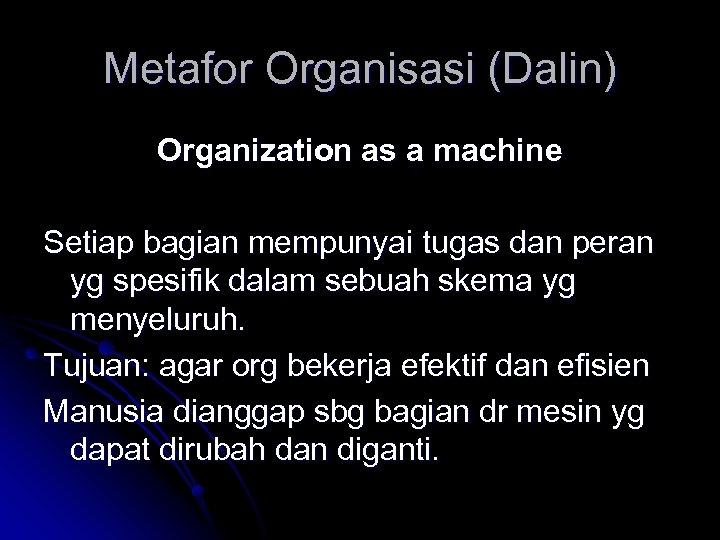 Metafor Organisasi (Dalin) Organization as a machine Setiap bagian mempunyai tugas dan peran yg