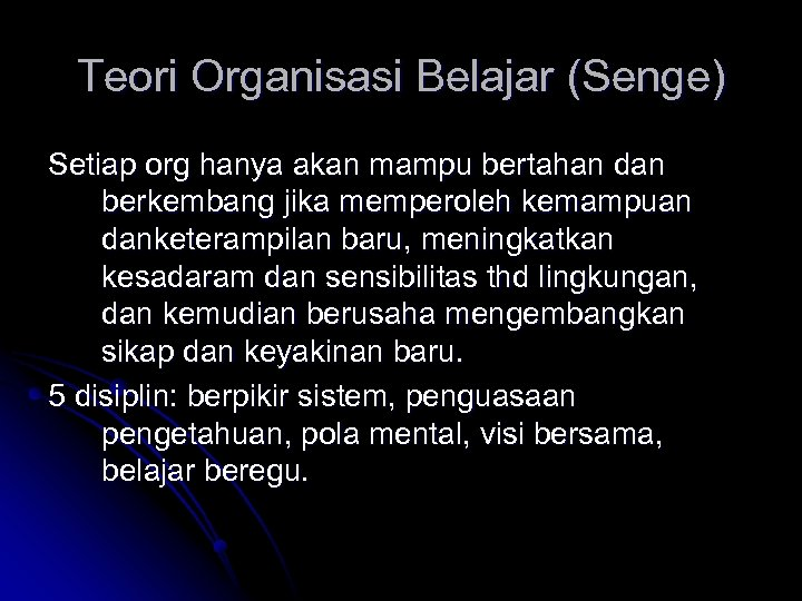 Teori Organisasi Belajar (Senge) Setiap org hanya akan mampu bertahan dan berkembang jika memperoleh
