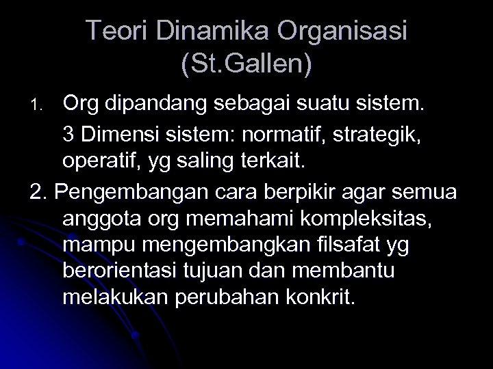 Teori Dinamika Organisasi (St. Gallen) Org dipandang sebagai suatu sistem. 3 Dimensi sistem: normatif,