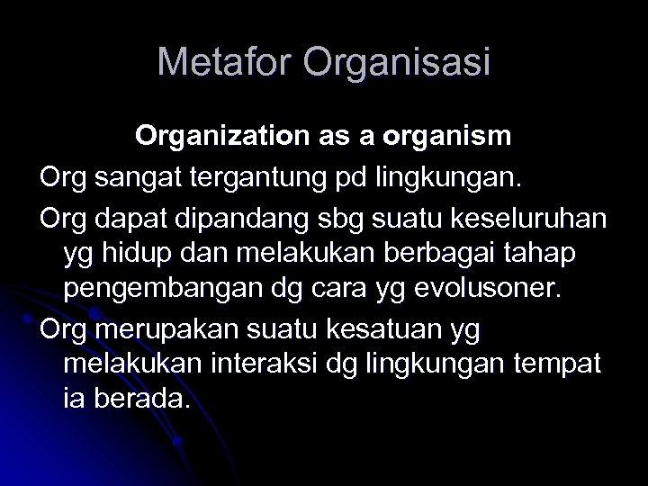 Metafor Organisasi Organization as a organism Org sangat tergantung pd lingkungan. Org dapat dipandang
