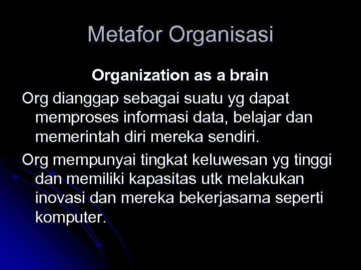 Metafor Organisasi Organization as a brain Org dianggap sebagai suatu yg dapat memproses informasi