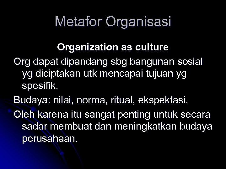Metafor Organisasi Organization as culture Org dapat dipandang sbg bangunan sosial yg diciptakan utk